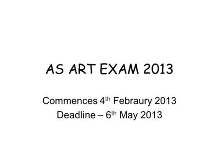 AS ART EXAM 2013 Commences 4 th Febraury 2013 Deadline – 6 th May 2013.