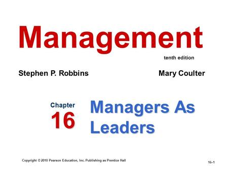 Copyright © 2010 Pearson Education, Inc. Publishing as Prentice Hall 16–1 Managers As Leaders Chapter 16 Management Stephen P. Robbins Mary Coulter tenth.