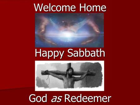 Welcome Home Happy Sabbath God as Redeemer. LESSON 3 *January 14 - 20 God as Redeemer SABBATH AFTERNOON SABBATH AFTERNOON Read for This Week's Study: