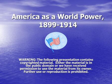 America as a World Power, 1899-1914 WARNING: The following presentation contains copyrighted material. Either the material is in the public domain or we.
