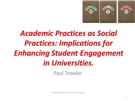 Academic Practices as Social Practices: Implications for Enhancing Student Engagement in Universities. Paul Trowler Sheffield Hallam University, March.
