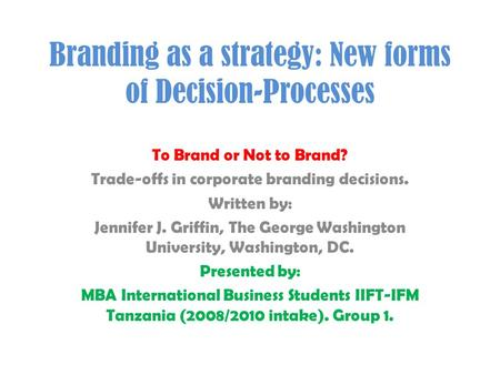 Branding as a strategy: New forms of Decision-Processes To Brand or Not to Brand? Trade-offs in corporate branding decisions. Written by: Jennifer J. Griffin,