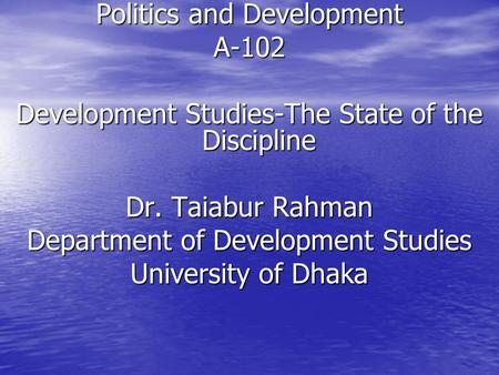 Politics and Development A-102 Development Studies-The State of the Discipline Dr. Taiabur Rahman Department of Development Studies University of Dhaka.