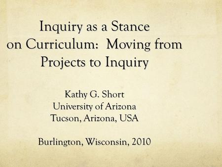 Inquiry as a Stance on Curriculum: Moving from Projects to Inquiry Kathy G. Short University of Arizona Tucson, Arizona, USA Burlington, Wisconsin, 2010.