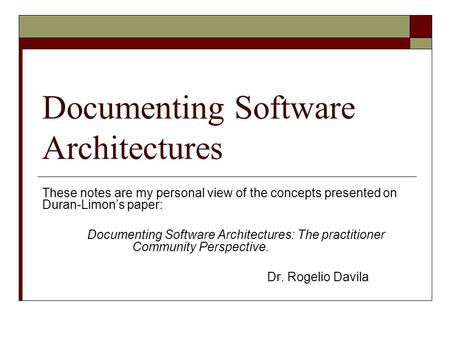 Documenting Software Architectures These notes are my personal view of the concepts presented on Duran-Limons paper: Documenting Software Architectures: