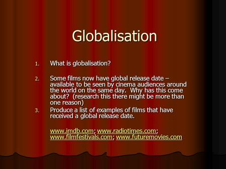 Globalisation 1. What is globalisation? 2. Some films now have global release date – available to be seen by cinema audiences around the world on the same.