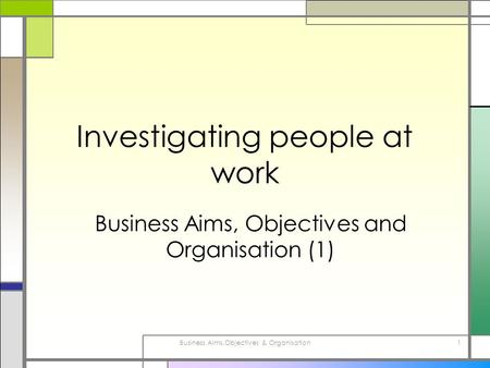 Business Aims,Objectives & Organisation1 Investigating people at work Business Aims, Objectives and Organisation (1)