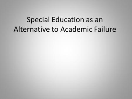 Special Education as an Alternative to Academic Failure.
