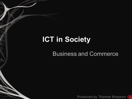ICT in Society Business and Commerce Produced by Thomas Simpson.