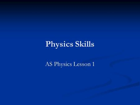 Physics Skills AS Physics Lesson 1. Physics Workshop Every Wednesday 3.40pm-4.40pm in O8 Every Wednesday 3.40pm-4.40pm in O8 Is this time good for most.