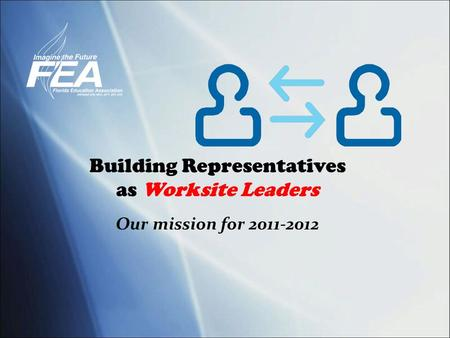 Building Representatives as Worksite Leaders Our mission for 2011-2012.