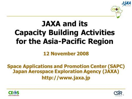 1 JAXA and its Capacity Building Activities for the Asia-Pacific Region 12 November 2008 Space Applications and Promotion Center (SAPC) Japan Aerospace.