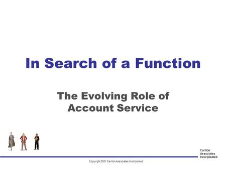 Carlton Associates Incorporated In Search of a Function The Evolving Role of Account Service Copyright 2001 Carlton Associates Incorporated.