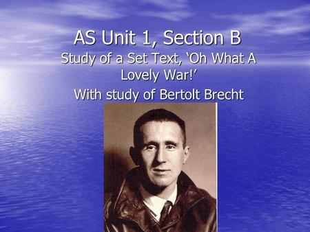 AS Unit 1, Section B Study of a Set Text, Oh What A Lovely War! With study of Bertolt Brecht.