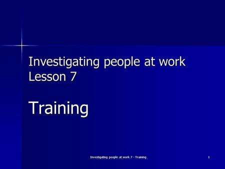 Investigating people at work 7 - Training 1 Investigating people at work Lesson 7 Training.