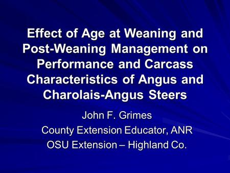 Effect of Age at Weaning and Post-Weaning Management on Performance and Carcass Characteristics of Angus and Charolais-Angus Steers John F. Grimes County.