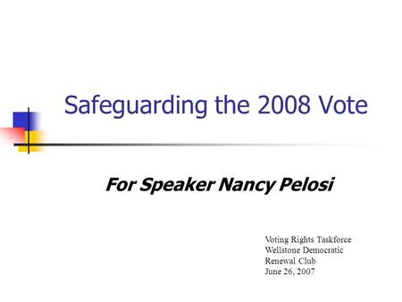Safeguarding the 2008 Vote For Speaker Nancy Pelosi Voting Rights Taskforce Wellstone Democratic Renewal Club June 26, 2007.