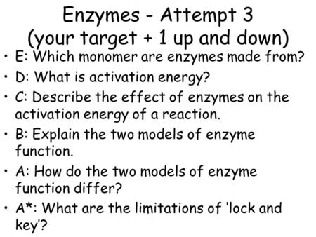 Enzymes - Attempt 3 (your target + 1 up and down) E: Which monomer are enzymes made from? D: What is activation energy? C: Describe the effect of enzymes.