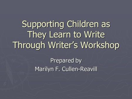 Supporting Children as They Learn to Write Through Writers Workshop Prepared by Marilyn F. Cullen-Reavill.