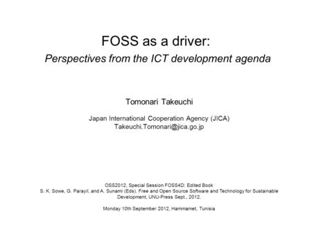 FOSS as a driver: Perspectives from the ICT development agenda Tomonari Takeuchi Japan International Cooperation Agency (JICA)