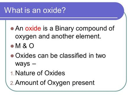 What is an oxide? An oxide is a Binary compound of oxygen and another element. M & O Oxides can be classified in two ways – Nature of Oxides Amount of.