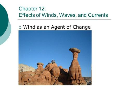 Chapter 12: Effects of Winds, Waves, and Currents Wind as an Agent of Change.