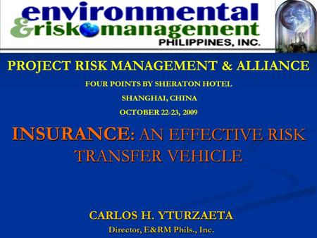 CARLOS H. YTURZAETA Director, E&RM Phils., Inc. INSURANCE : AN EFFECTIVE RISK TRANSFER VEHICLE PROJECT RISK MANAGEMENT & ALLIANCE FOUR POINTS BY SHERATON.