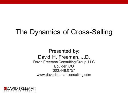 The Dynamics of Cross-Selling Presented by: David H. Freeman, J.D. David Freeman Consulting Group, LLC Boulder, CO 303.448.0757 www.davidfreemanconsulting.com.