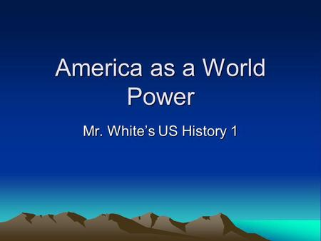 America as a World Power Mr. Whites US History 1.