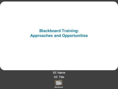 SE Name SE Title Blackboard Training: Approaches and Opportunities.