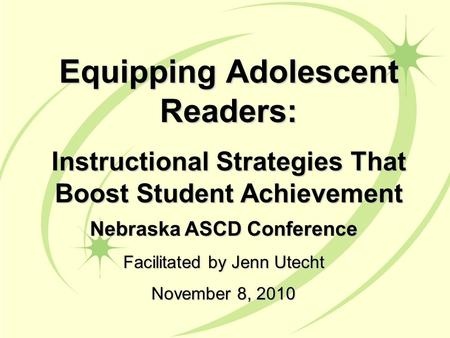 Nebraska ASCD Conference Facilitated by Jenn Utecht November 8, 2010 Equipping Adolescent Readers: Instructional Strategies That Boost Student Achievement.