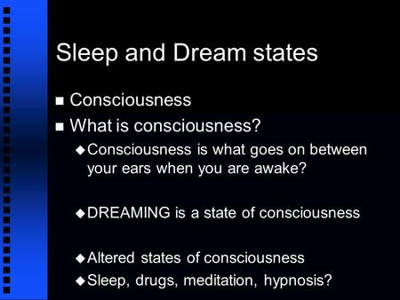 Sleep and Dream states n Consciousness n What is consciousness? u Consciousness is what goes on between your ears when you are awake? u DREAMING is a state.