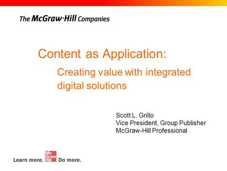 Content as Application: Scott L. Grillo Vice President, Group Publisher McGraw-Hill Professional Creating value with integrated digital solutions.