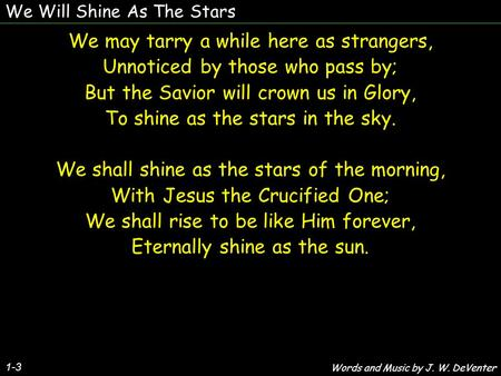 We Will Shine As The Stars We may tarry a while here as strangers, Unnoticed by those who pass by; But the Savior will crown us in Glory, To shine as the.