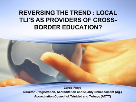REVERSING THE TREND : LOCAL TLIS AS PROVIDERS OF CROSS- BORDER EDUCATION? Curtis Floyd Director - Registration, Accreditation and Quality Enhancement (Ag.)