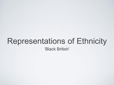 Representations of Ethnicity Black British. Learning Objective To formulate an idea of what the representation of black British is, how it is constructed.