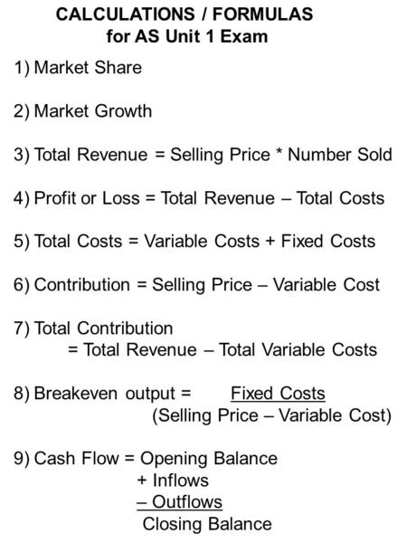 1)Market Share 2)Market Growth 3)Total Revenue = Selling Price * Number Sold 4)Profit or Loss = Total Revenue – Total Costs 5)Total Costs = Variable Costs.