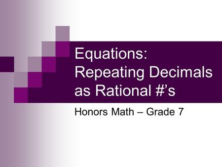 Equations: Repeating Decimals as Rational #s Honors Math – Grade 7.