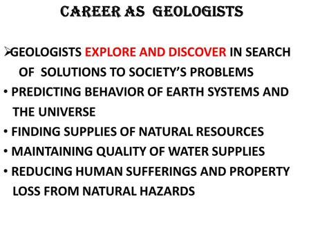 CAREER AS GEOLOGISTS GEOLOGISTS EXPLORE AND DISCOVER IN SEARCH OF SOLUTIONS TO SOCIETYS PROBLEMS PREDICTING BEHAVIOR OF EARTH SYSTEMS AND THE UNIVERSE.