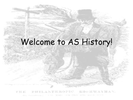 Welcome to AS History!. Aims To develop a coherent knowledge of the past – both within and across the topics chosen To develop and apply understanding.