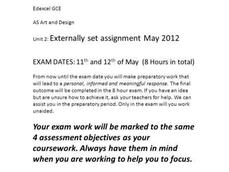 Edexcel GCE AS Art and Design Unit 2: Externally set assignment May 2012 EXAM DATES: 11 th and 12 th of May (8 Hours in total) From now until the exam.