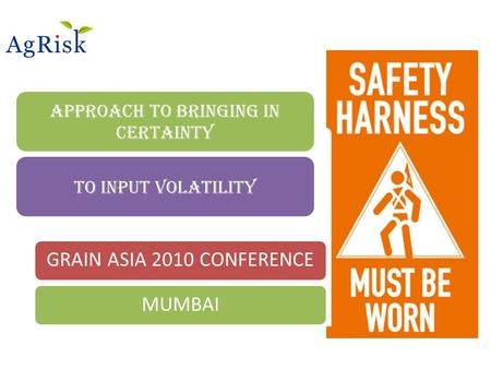 Approach to bringing in Certainty To input volatility GRAIN ASIA 2010 CONFERENCEMUMBAI.