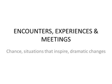 ENCOUNTERS, EXPERIENCES & MEETINGS Chance, situations that inspire, dramatic changes.