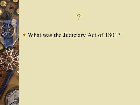 ? What was the Judiciary Act of 1801?. Judiciary Act of 1801 Created new judgeships to be filled by the president John Adams filled the vacancies with.