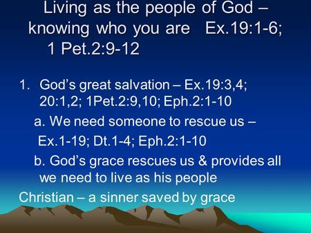 Living as the people of God – knowing who you are Ex.19:1-6; 1 Pet.2:9-12 1.Gods great salvation – Ex.19:3,4; 20:1,2; 1Pet.2:9,10; Eph.2:1-10 a. We need.