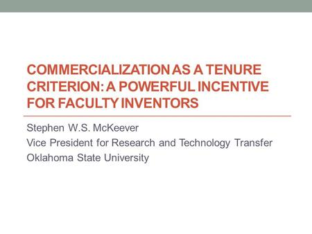 COMMERCIALIZATION AS A TENURE CRITERION: A POWERFUL INCENTIVE FOR FACULTY INVENTORS Stephen W.S. McKeever Vice President for Research and Technology Transfer.