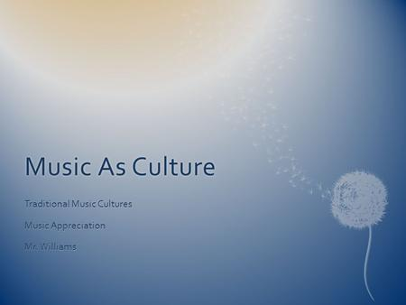 Music As CultureMusic As Culture Traditional Music Cultures Music Appreciation Mr. Williams.