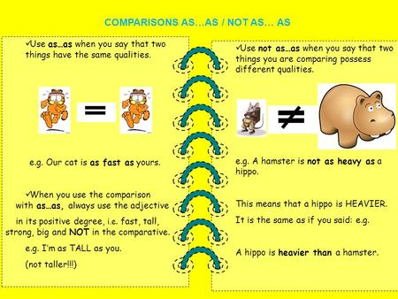 Use not as…as when you say that two things you are comparing possess different qualities. e.g. A hamster is not as heavy as a hippo. This means that a.