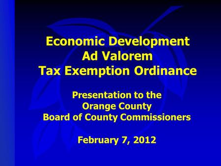 Economic Development Ad Valorem Tax Exemption Ordinance Presentation to the Orange County Board of County Commissioners February 7, 2012.