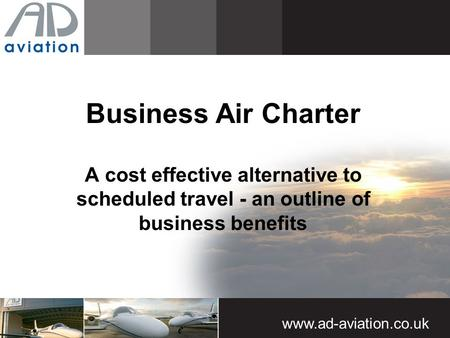 Www.ad-aviation.co.uk Business Air Charter A cost effective alternative to scheduled travel - an outline of business benefits.